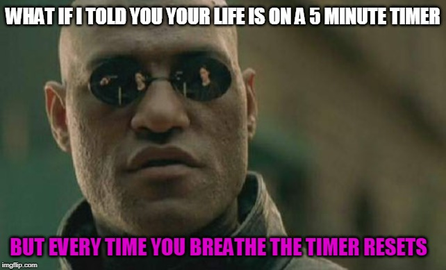 Wanna challenge it? |  WHAT IF I TOLD YOU YOUR LIFE IS ON A 5 MINUTE TIMER; BUT EVERY TIME YOU BREATHE THE TIMER RESETS | image tagged in memes,matrix morpheus,think about it | made w/ Imgflip meme maker