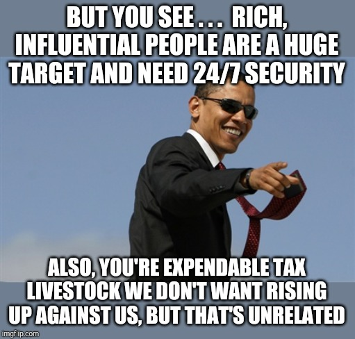 Cool Obama Meme | BUT YOU SEE . . .  RICH, INFLUENTIAL PEOPLE ARE A HUGE TARGET AND NEED 24/7 SECURITY ALSO, YOU'RE EXPENDABLE TAX LIVESTOCK WE DON'T WANT RIS | image tagged in memes,cool obama | made w/ Imgflip meme maker