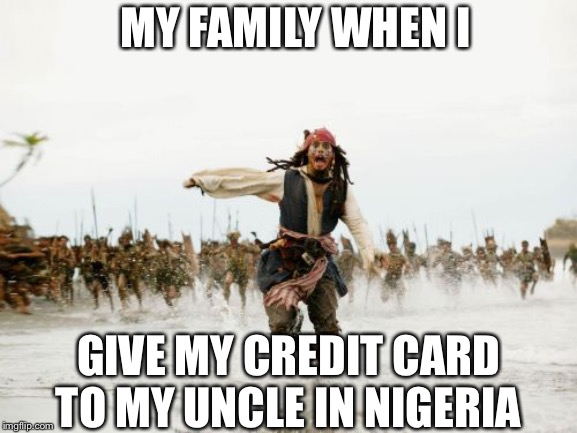Jack Sparrow Being Chased | MY FAMILY WHEN I GIVE MY CREDIT CARD TO MY UNCLE IN NIGERIA | image tagged in memes,jack sparrow being chased | made w/ Imgflip meme maker