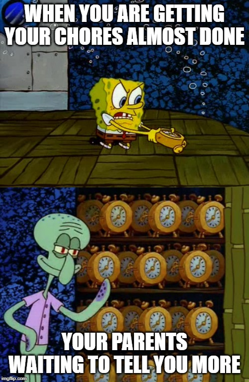 Spongebob vs Squidward Alarm Clocks | WHEN YOU ARE GETTING YOUR CHORES ALMOST DONE YOUR PARENTS WAITING TO TELL YOU MORE | image tagged in spongebob vs squidward alarm clocks | made w/ Imgflip meme maker