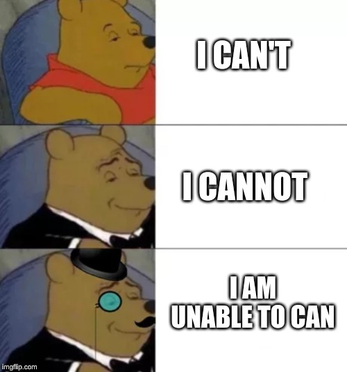 Fancy pooh |  I CAN'T; I CANNOT; I AM UNABLE TO CAN | image tagged in fancy pooh | made w/ Imgflip meme maker