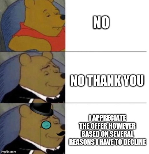 Tuxedo Winnie the Pooh (3 panel) |  NO; NO THANK YOU; I APPRECIATE THE OFFER HOWEVER BASED ON SEVERAL REASONS I HAVE TO DECLINE | image tagged in tuxedo winnie the pooh 3 panel | made w/ Imgflip meme maker