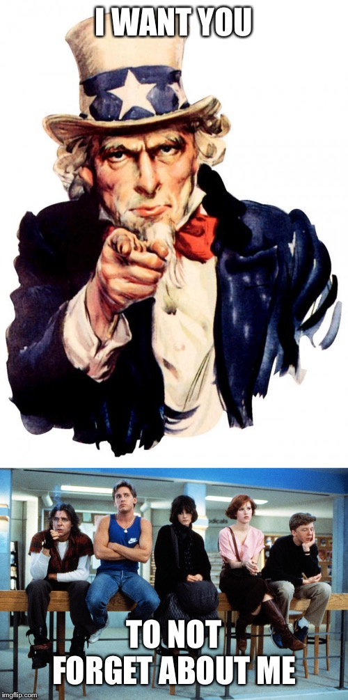 I WANT YOU; TO NOT FORGET ABOUT ME | image tagged in memes,uncle sam,breakfast club | made w/ Imgflip meme maker