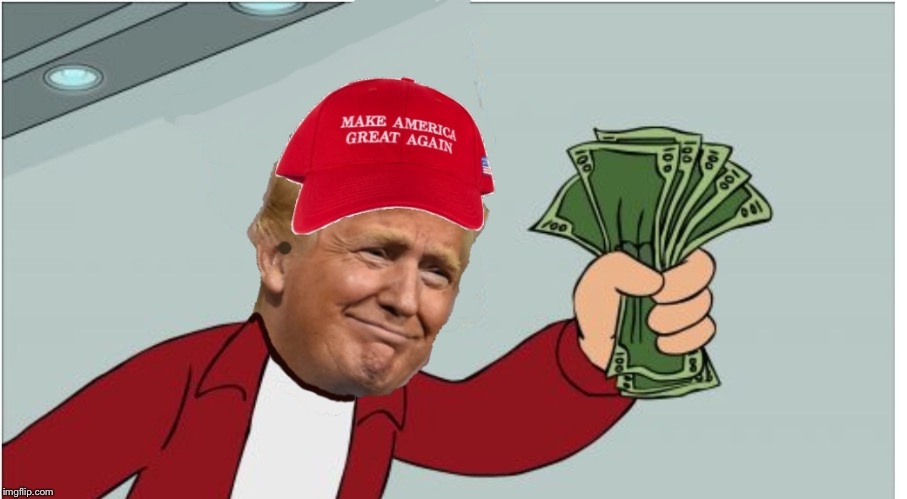 Trump shut up and take my money | image tagged in trump shut up and take my money | made w/ Imgflip meme maker
