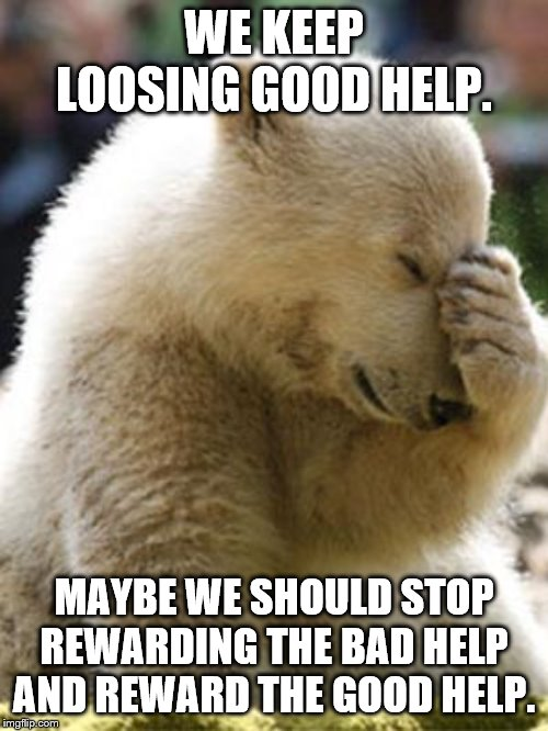 Facepalm Bear |  WE KEEP LOOSING GOOD HELP. MAYBE WE SHOULD STOP REWARDING THE BAD HELP AND REWARD THE GOOD HELP. | image tagged in memes,facepalm bear | made w/ Imgflip meme maker