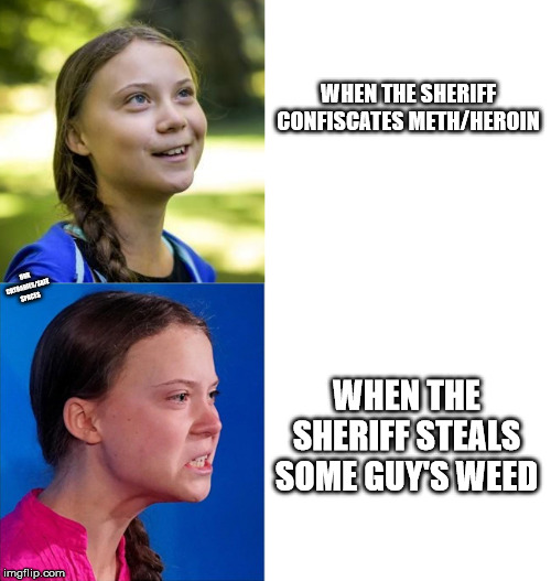 Legalize it! |  WHEN THE SHERIFF CONFISCATES METH/HEROIN; OBX CRYBABIES/SAFE SPACES; WHEN THE SHERIFF STEALS SOME GUY'S WEED | image tagged in happy angry greta,doritos | made w/ Imgflip meme maker