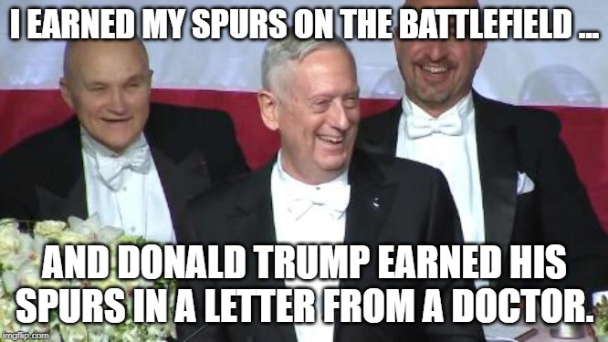 Mattis Earned His Spurs |  I EARNED MY SPURS ON THE BATTLEFIELD ... AND DONALD TRUMP EARNED HIS SPURS IN A LETTER FROM A DOCTOR. | image tagged in donald trump,james mattis,draft dodger,battlefield,hero | made w/ Imgflip meme maker