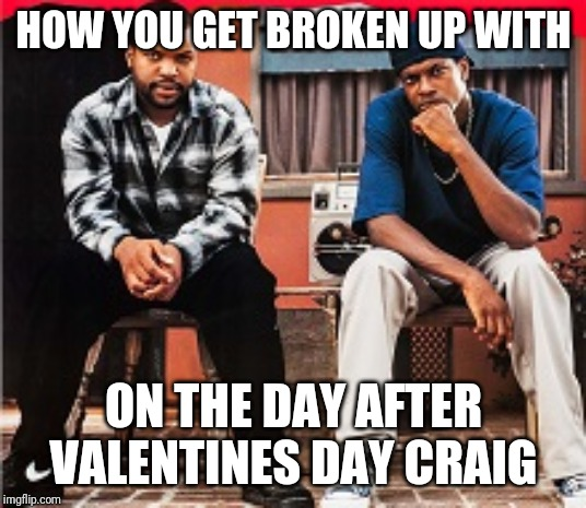 Funny |  HOW YOU GET BROKEN UP WITH; ON THE DAY AFTER VALENTINES DAY CRAIG | image tagged in friday | made w/ Imgflip meme maker