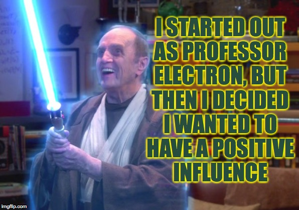 I STARTED OUT AS PROFESSOR ELECTRON, BUT THEN I DECIDED I WANTED TO HAVE A POSITIVE INFLUENCE | made w/ Imgflip meme maker