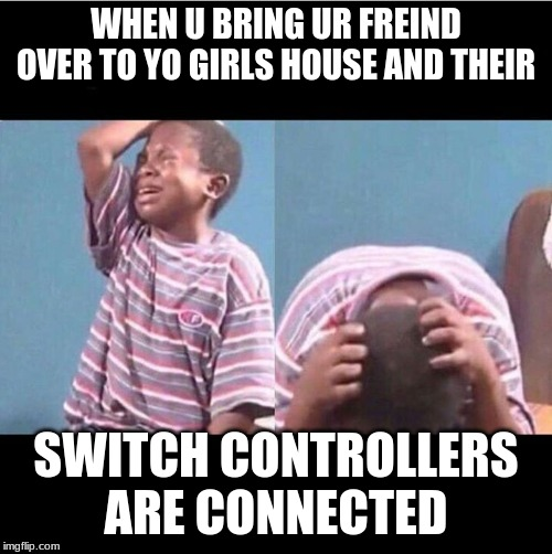 cryingboy |  WHEN U BRING UR FREIND OVER TO YO GIRLS HOUSE AND THEIR; SWITCH CONTROLLERS ARE CONNECTED | image tagged in cryingboy | made w/ Imgflip meme maker