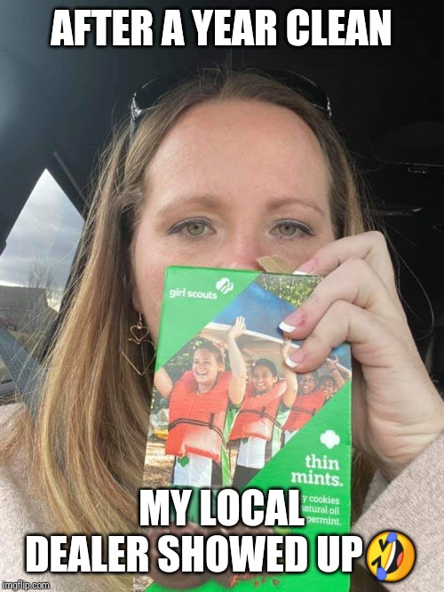 AFTER A YEAR CLEAN; MY LOCAL DEALER SHOWED UP🤣 | image tagged in girl scout cookies,funny,addiction,drugs,cookies,funny meme | made w/ Imgflip meme maker