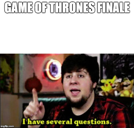 I have several questions |  GAME OF THRONES FINALE | image tagged in i have several questions | made w/ Imgflip meme maker
