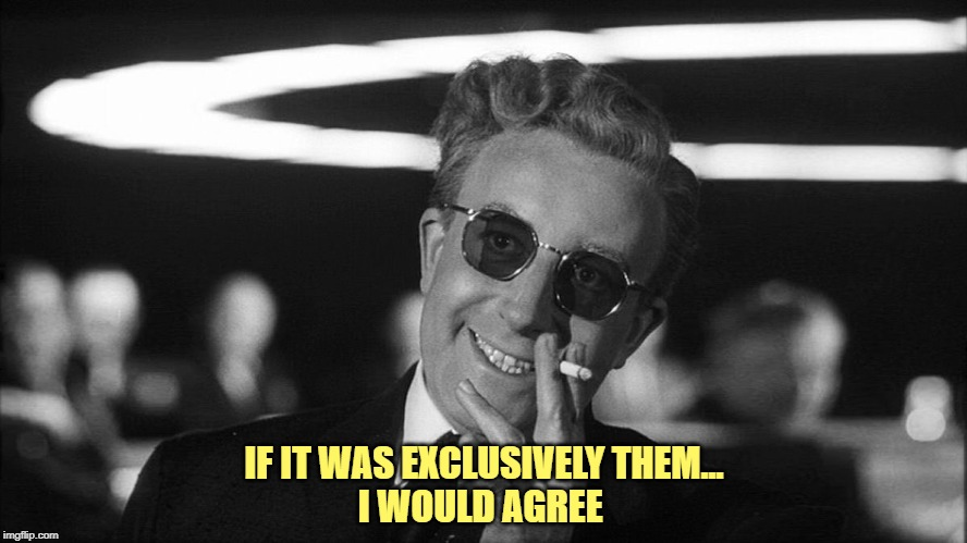 Doctor Strangelove says... | IF IT WAS EXCLUSIVELY THEM... I WOULD AGREE | image tagged in doctor strangelove says | made w/ Imgflip meme maker