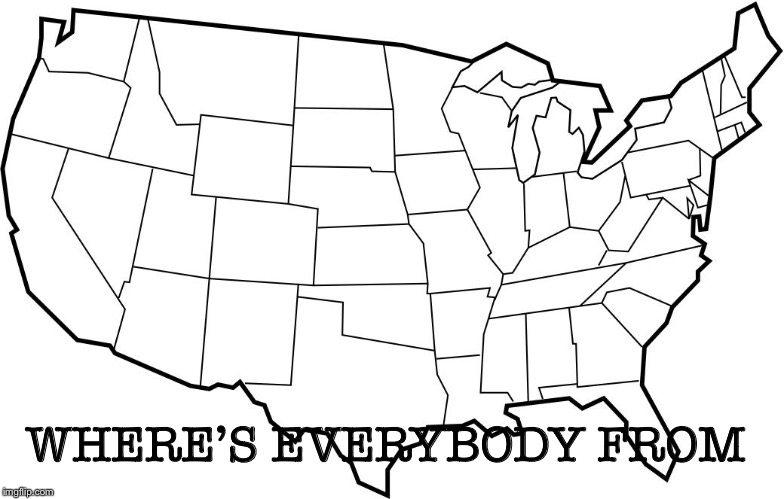 I'm just curious |  WHERE'S EVERYBODY FROM | image tagged in memes | made w/ Imgflip meme maker