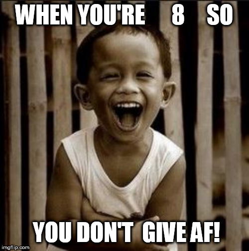WHEN YOU'RE      8     SO YOU DON'T  GIVE AF! | made w/ Imgflip meme maker