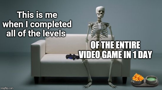 This is me when I completed all of the levels of the entire video game in 1 day | This is me when I completed all of the levels OF THE ENTIRE VIDEO GAME IN 1 DAY | image tagged in gaming skeleton,gaming,memes,meme,funny,fun | made w/ Imgflip meme maker