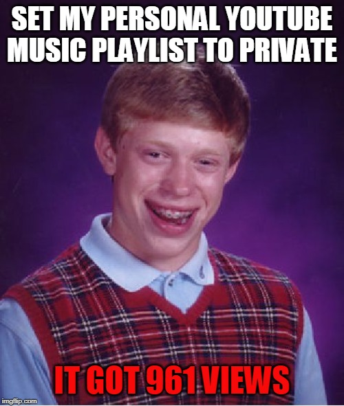They need to fix this... |  SET MY PERSONAL YOUTUBE MUSIC PLAYLIST TO PRIVATE; IT GOT 961 VIEWS | image tagged in memes,bad luck brian,youtube,private,true story | made w/ Imgflip meme maker