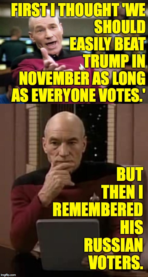 We'll be ready for you, Igor J. Smith. |  FIRST I THOUGHT 'WE SHOULD EASILY BEAT TRUMP IN NOVEMBER AS LONG AS EVERYONE VOTES.'; BUT THEN I REMEMBERED HIS RUSSIAN VOTERS. | image tagged in memes,picard wtf,picard thinking,we have to try anyway | made w/ Imgflip meme maker