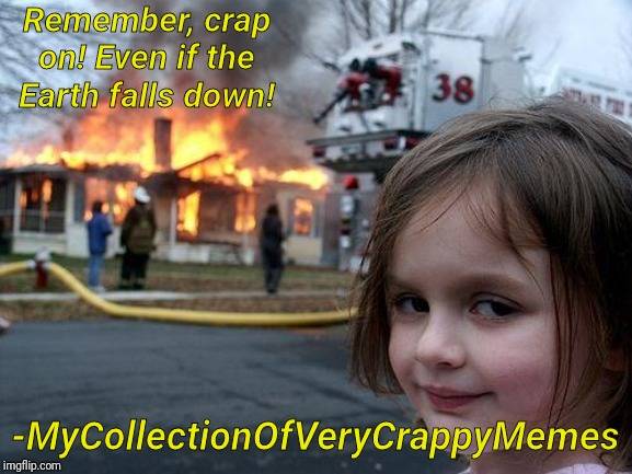 -Me, 17/2/20 | Remember, crap on! Even if the Earth falls down! -MyCollectionOfVeryCrappyMemes | image tagged in memes,disaster girl,quotes | made w/ Imgflip meme maker