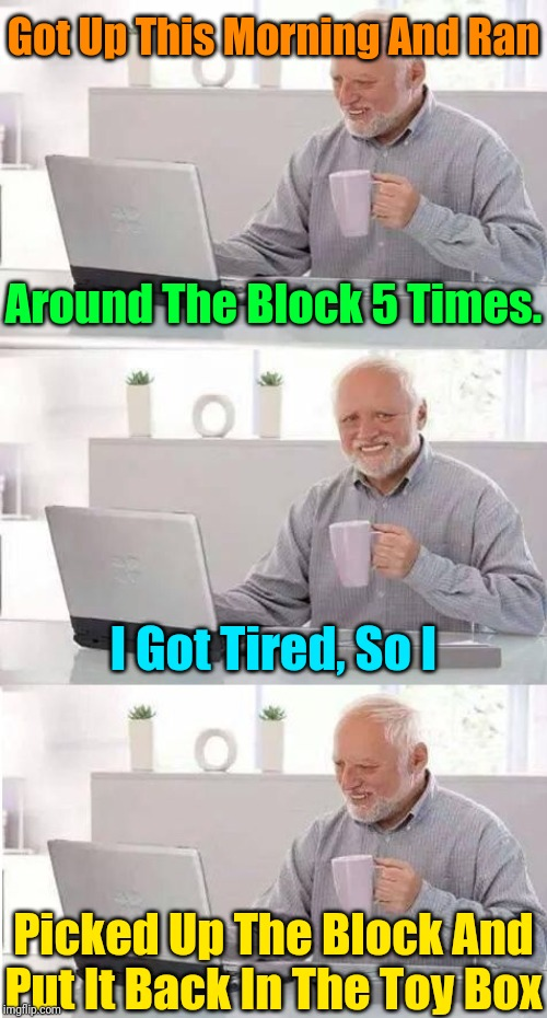 Harold's Daily Goals |  Got Up This Morning And Ran; Around The Block 5 Times. I Got Tired, So I; Picked Up The Block And Put It Back In The Toy Box | image tagged in on second thought harold,memes,excercise,hide the pain harold,goals,the daily struggle | made w/ Imgflip meme maker