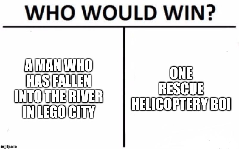 HEY! | A MAN WHO HAS FALLEN INTO THE RIVER IN LEGO CITY ONE RESCUE HELICOPTERY BOI | image tagged in memes,who would win,a man has fallen into the river in lego city,start the rescue helicopter | made w/ Imgflip meme maker