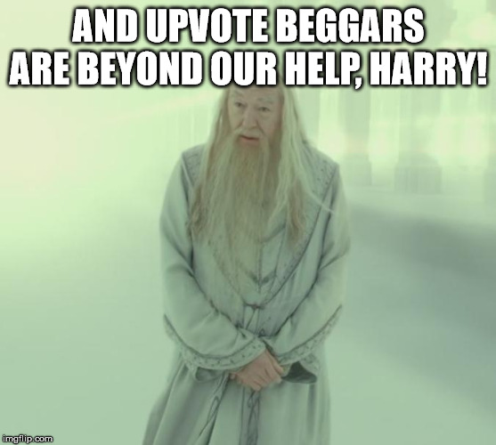 Dumbledore's Spirit | AND UPVOTE BEGGARS ARE BEYOND OUR HELP, HARRY! | image tagged in dumbledore's spirit | made w/ Imgflip meme maker