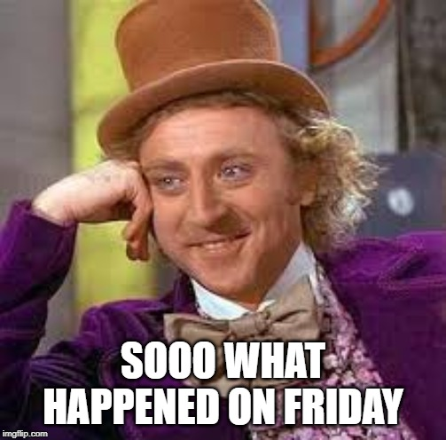 Gene Wilder | SOOO WHAT HAPPENED ON FRIDAY | image tagged in gene wilder | made w/ Imgflip meme maker