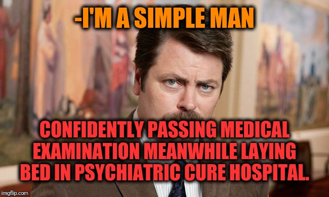 -There places contain also are decreasing dosage addicts, boo! | -I'M A SIMPLE MAN CONFIDENTLY PASSING MEDICAL EXAMINATION MEANWHILE LAYING BED IN PSYCHIATRIC CURE HOSPITAL. | image tagged in i'm a simple man,ron swanson,schizophrenia,general hospital,note passing,the cure | made w/ Imgflip meme maker