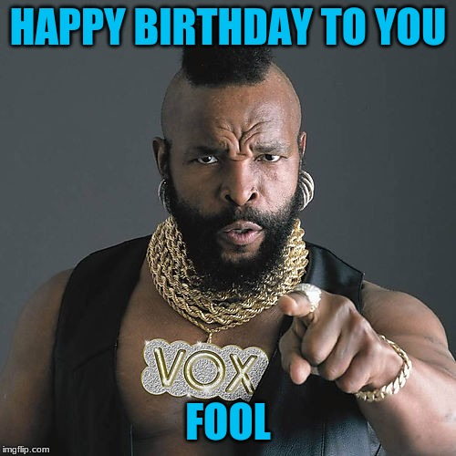 Mr T Pity The Fool |  HAPPY BIRTHDAY TO YOU; FOOL | image tagged in memes,mr t pity the fool | made w/ Imgflip meme maker