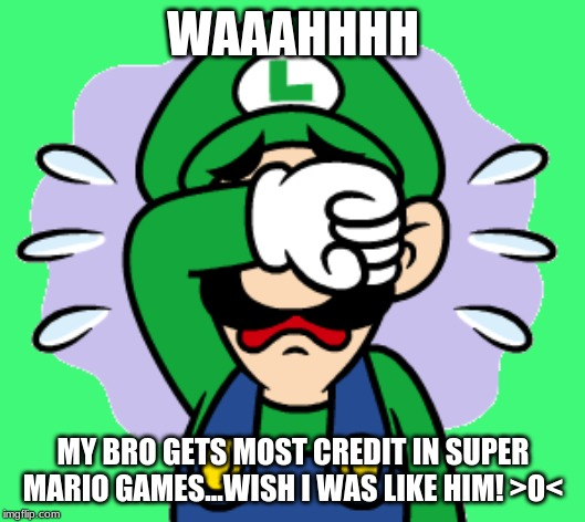 Luigi Sobbing Meme |  WAAAHHHH; MY BRO GETS MOST CREDIT IN SUPER MARIO GAMES...WISH I WAS LIKE HIM! >O< | image tagged in memes,super mario bros,luigi,crying | made w/ Imgflip meme maker