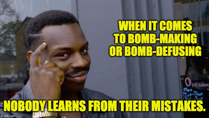 Roll Safe Think About It | WHEN IT COMES TO BOMB-MAKING OR BOMB-DEFUSING NOBODY LEARNS FROM THEIR MISTAKES. | image tagged in memes,roll safe think about it | made w/ Imgflip meme maker