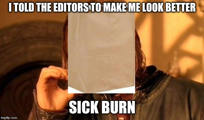 One Does Not Simply | I TOLD THE EDITORS TO MAKE ME LOOK BETTER SICK BURN | image tagged in memes,one does not simply | made w/ Imgflip meme maker