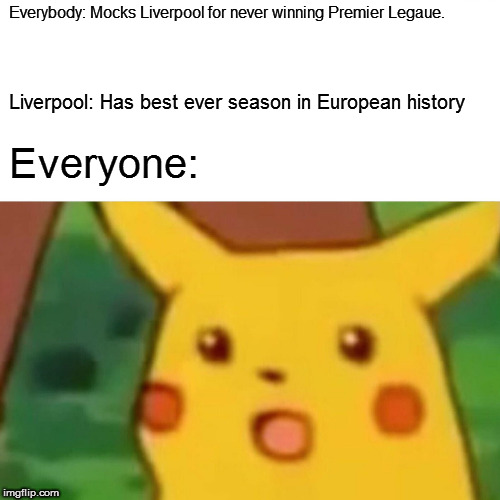 Surprised Pikachu |  Everybody: Mocks Liverpool for never winning Premier Legaue. Liverpool: Has best ever season in European history; Everyone: | image tagged in memes,surprised pikachu | made w/ Imgflip meme maker