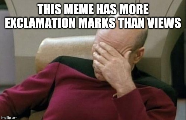 THIS MEME HAS MORE EXCLAMATION MARKS THAN VIEWS | image tagged in memes,captain picard facepalm | made w/ Imgflip meme maker