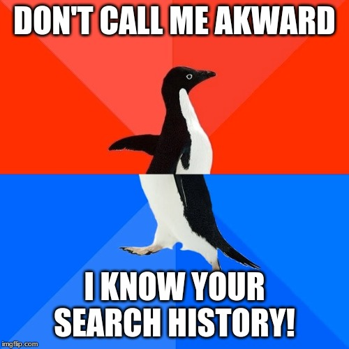 Socially Awesome Awkward Penguin |  DON'T CALL ME AKWARD; I KNOW YOUR SEARCH HISTORY! | image tagged in memes,socially awesome awkward penguin | made w/ Imgflip meme maker