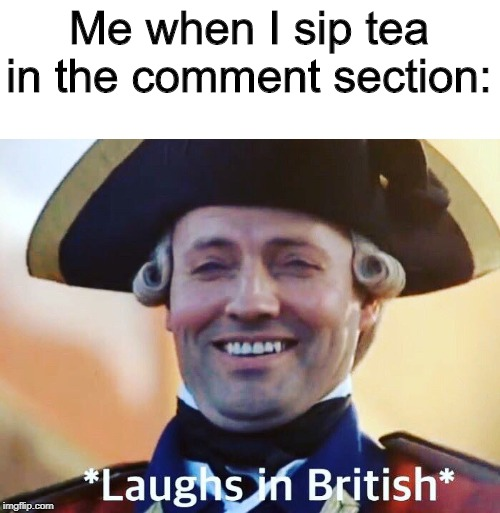 *sips tea* |  Me when I sip tea in the comment section: | image tagged in laughs in british,sips tea,kermit sipping tea,tea,i love tea,british | made w/ Imgflip meme maker
