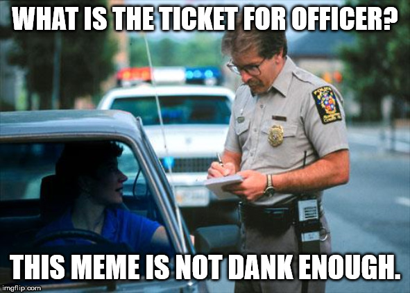 Officer Ticket | WHAT IS THE TICKET FOR OFFICER? THIS MEME IS NOT DANK ENOUGH. | image tagged in officer ticket | made w/ Imgflip meme maker