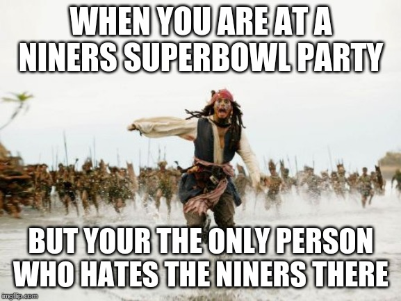 Jack Sparrow Being Chased | WHEN YOU ARE AT A NINERS SUPERBOWL PARTY BUT YOUR THE ONLY PERSON WHO HATES THE NINERS THERE | image tagged in memes,jack sparrow being chased | made w/ Imgflip meme maker