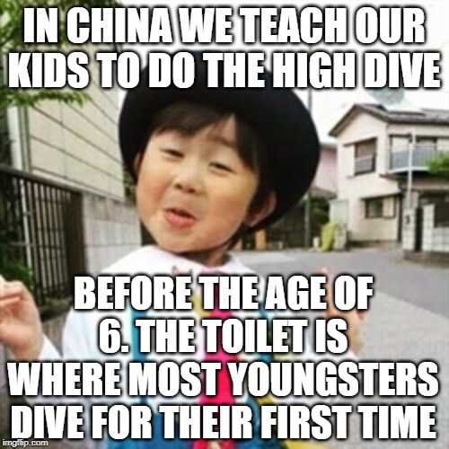 niña china | IN CHINA WE TEACH OUR KIDS TO DO THE HIGH DIVE BEFORE THE AGE OF 6. THE TOILET IS WHERE MOST YOUNGSTERS DIVE FOR THEIR FIRST TIME | image tagged in nia china | made w/ Imgflip meme maker