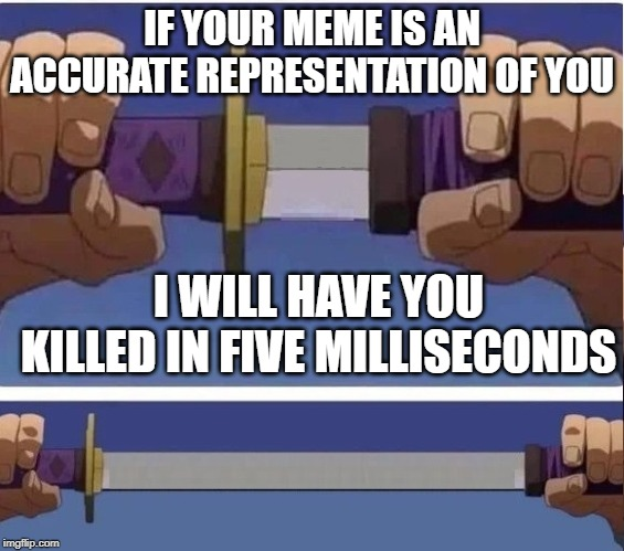 sword | IF YOUR MEME IS AN ACCURATE REPRESENTATION OF YOU I WILL HAVE YOU KILLED IN FIVE MILLISECONDS | image tagged in sword | made w/ Imgflip meme maker
