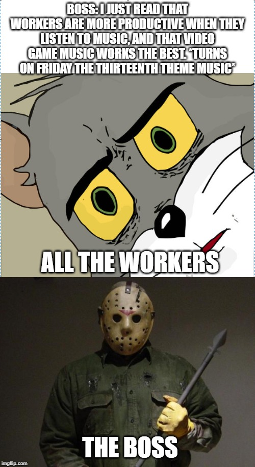 BOSS: I JUST READ THAT WORKERS ARE MORE PRODUCTIVE WHEN THEY LISTEN TO MUSIC, AND THAT VIDEO GAME MUSIC WORKS THE BEST. *TURNS ON FRIDAY THE THIRTEENTH THEME MUSIC*; ALL THE WORKERS; THE BOSS | image tagged in jason voorhees,unsettled tom | made w/ Imgflip meme maker