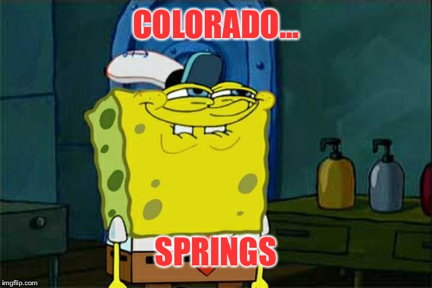 Don't You Squidward Meme | COLORADO... SPRINGS | image tagged in memes,dont you squidward | made w/ Imgflip meme maker