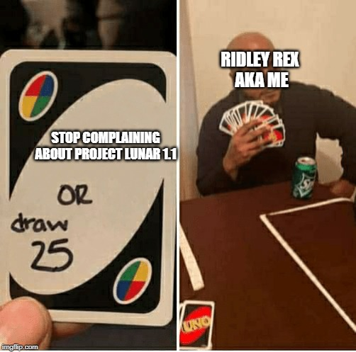 UNO Draw 25 Cards Meme | STOP COMPLAINING ABOUT PROJECT LUNAR 1.1 RIDLEY REX  AKA ME | image tagged in draw 25 | made w/ Imgflip meme maker