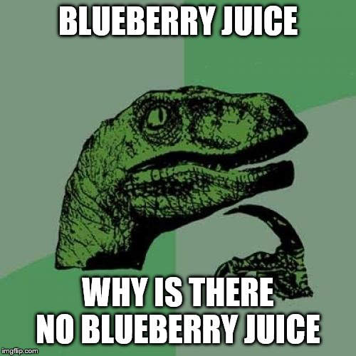 Philosaraptor | BLUEBERRY JUICE WHY IS THERE NO BLUEBERRY JUICE | image tagged in philosaraptor | made w/ Imgflip meme maker
