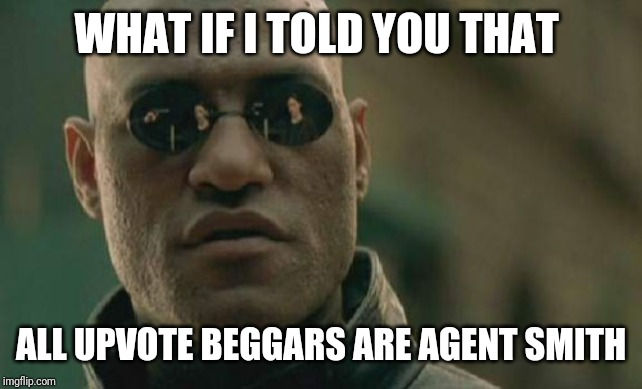 Matrix Morpheus |  WHAT IF I TOLD YOU THAT; ALL UPVOTE BEGGARS ARE AGENT SMITH | image tagged in memes,matrix morpheus | made w/ Imgflip meme maker