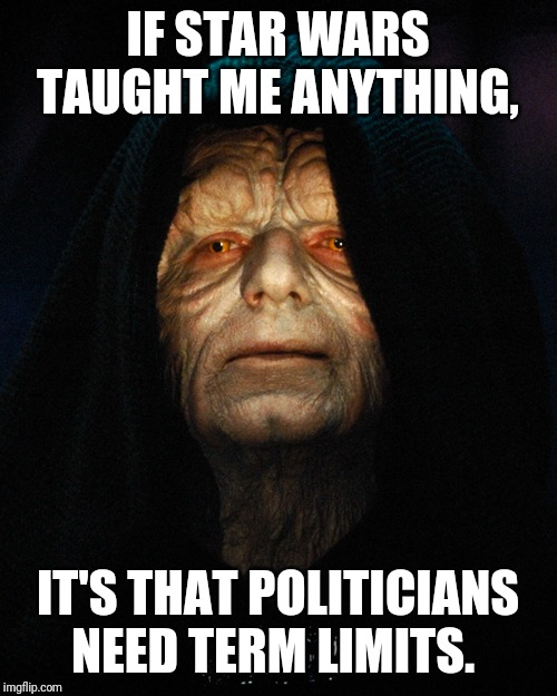 IF STAR WARS TAUGHT ME ANYTHING, IT'S THAT POLITICIANS NEED TERM LIMITS. | image tagged in emperor palpatine | made w/ Imgflip meme maker