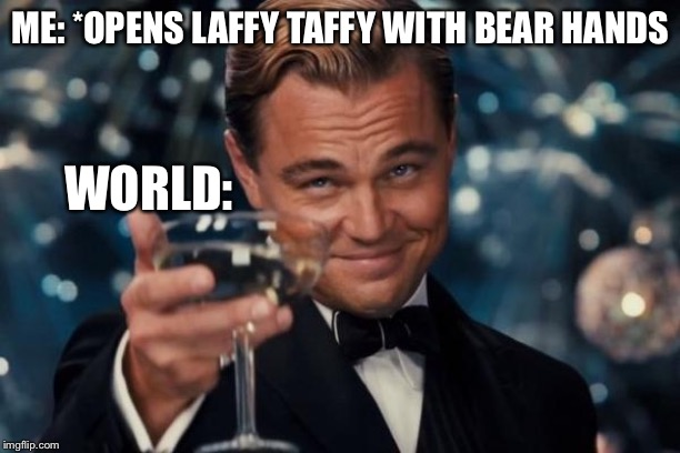 Leonardo Dicaprio Cheers |  ME: *OPENS LAFFY TAFFY WITH BEAR HANDS; WORLD: | image tagged in memes,leonardo dicaprio cheers | made w/ Imgflip meme maker