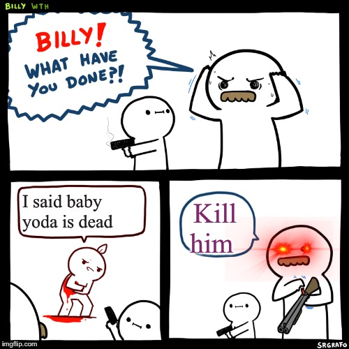Billy, What Have You Done | I said baby yoda is dead Kill him | image tagged in billy what have you done | made w/ Imgflip meme maker
