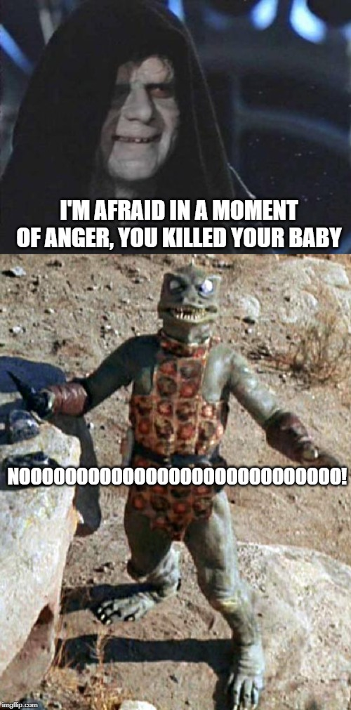 Angry Gorn | I'M AFRAID IN A MOMENT OF ANGER, YOU KILLED YOUR BABY NOOOOOOOOOOOOOOOOOOOOOOOOOOOO! | image tagged in emperor palpatine,star trek the gorn whaaa | made w/ Imgflip meme maker
