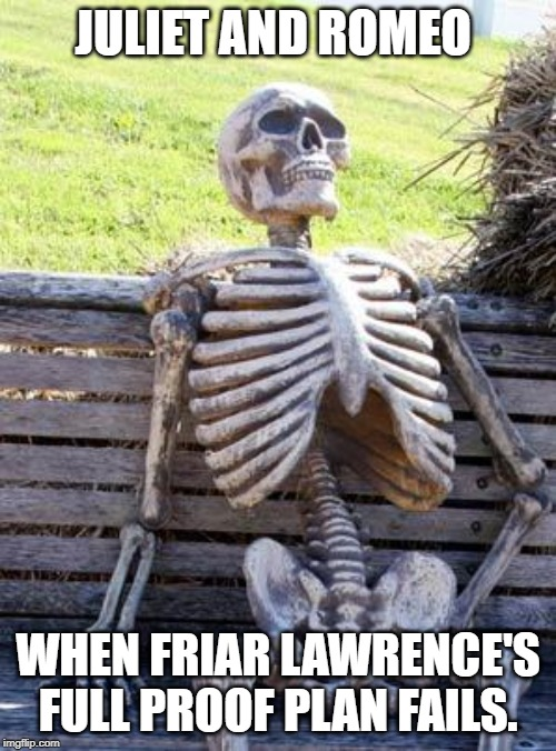 Waiting Skeleton | JULIET AND ROMEO WHEN FRIAR LAWRENCE'S FULL PROOF PLAN FAILS. | image tagged in memes,waiting skeleton | made w/ Imgflip meme maker